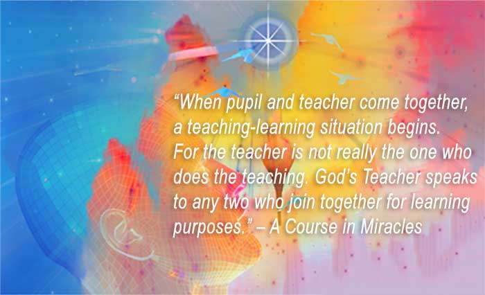 When pupil and teacher come together, a teaching-learning situation begins.  For the teacher is not really the one who does the teaching.  God's Teacher speaks to any two who join together for learning purposes. – A Course in Miracles